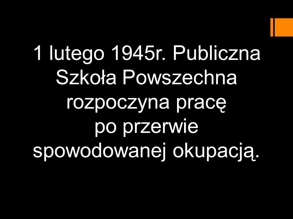 1 lutego 1945r. Publiczna Szkoła Powszechna rozpoczyna pracę po przerwie spowodowanej okupacją.