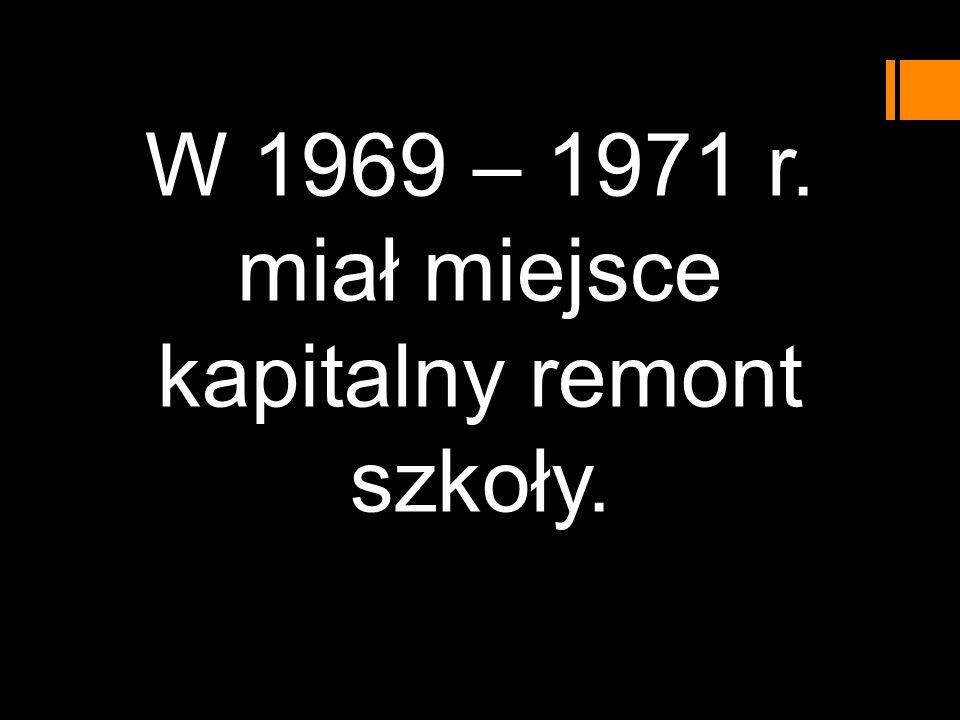 W 1969 – 1971 r. miał miejsce kapitalny remont szkoły.