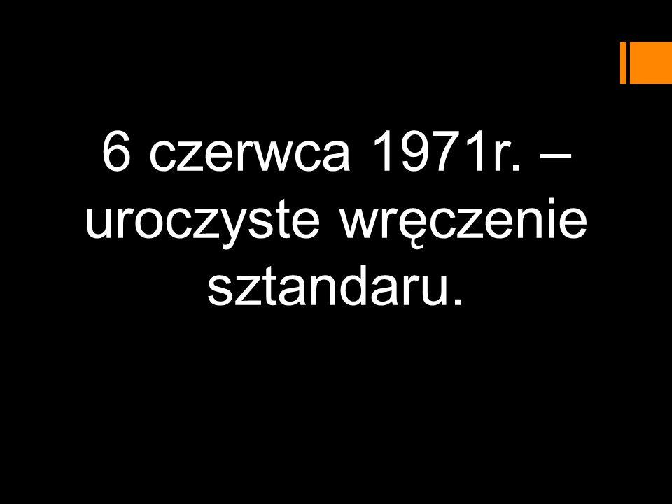 6 czerwca 1971r. – uroczyste wręczenie sztandaru.