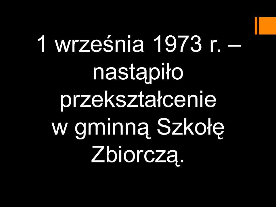 1 września 1973 r. – nastąpiło przekształcenie w gminną Szkołę Zbiorczą.