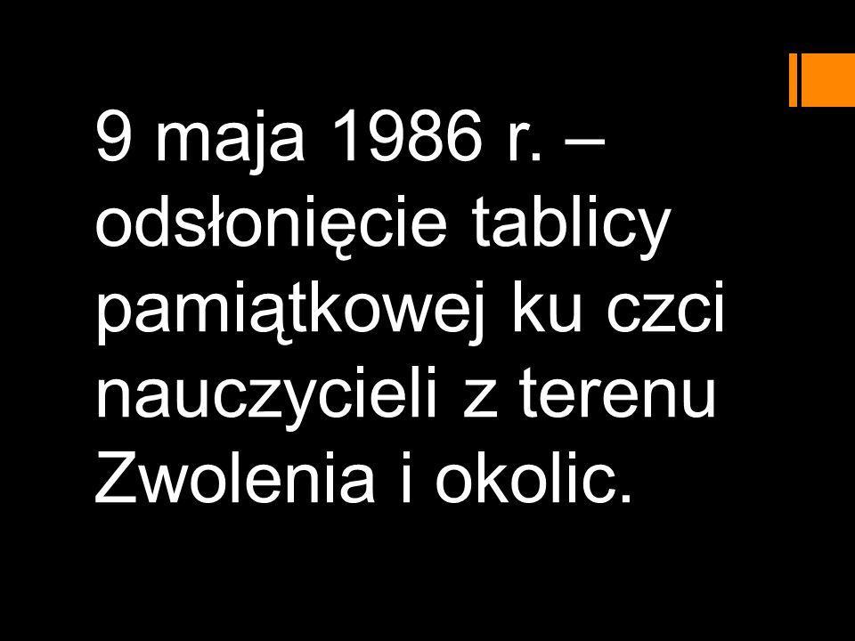 9 maja 1986 r. – odsłonięcie tablicy pamiątkowej ku czci nauczycieli z terenu Zwolenia i okolic.