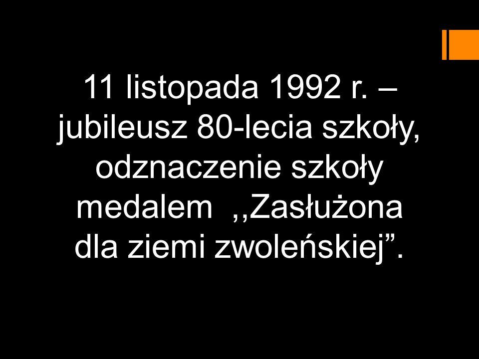 11 listopada 1992 r. – jubileusz 80-lecia szkoły, odznaczenie szkoły medalem,,Zasłużona dla ziemi zwoleńskiej.