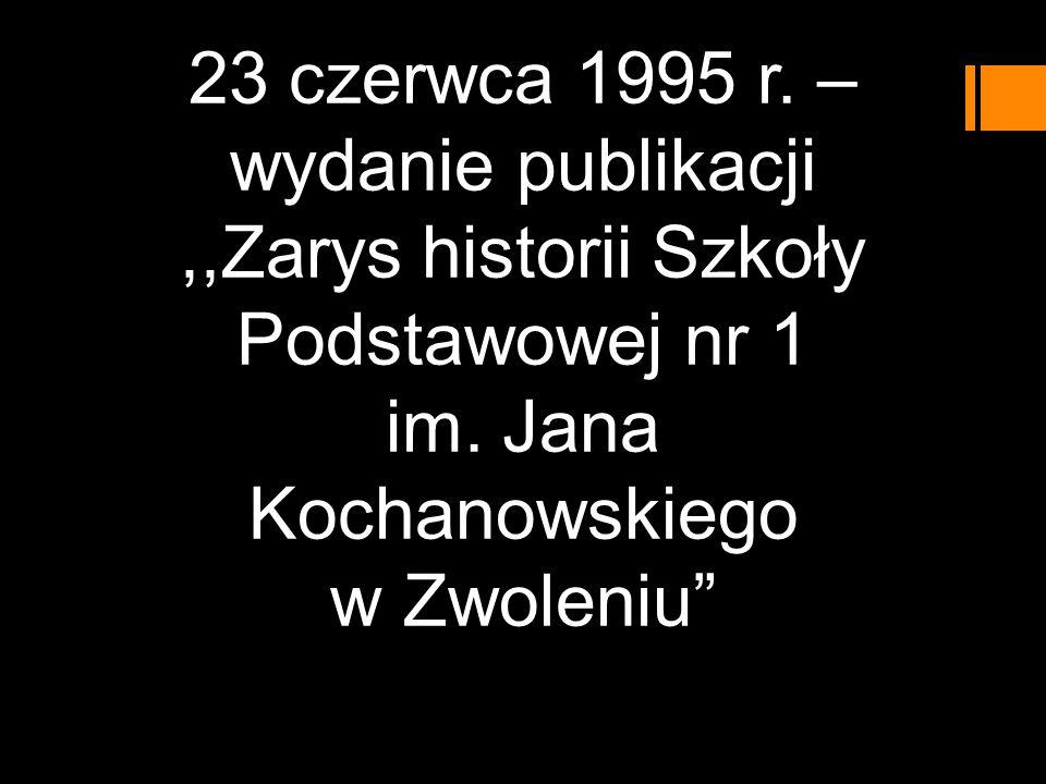 23 czerwca 1995 r. – wydanie publikacji,,Zarys historii Szkoły Podstawowej nr 1 im. Jana Kochanowskiego w Zwoleniu