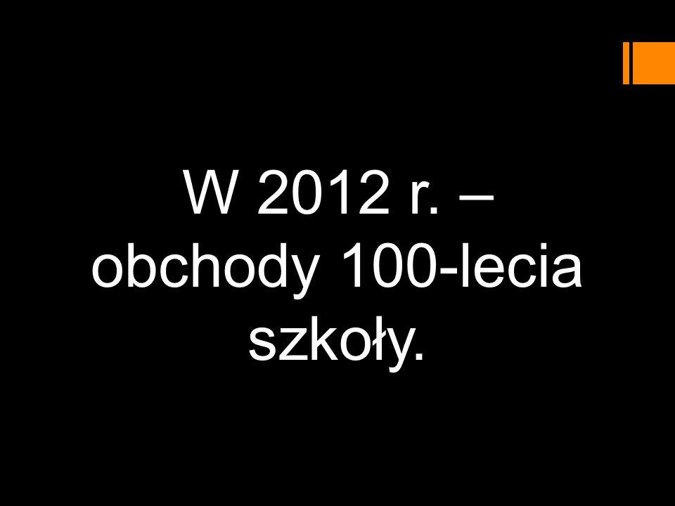 W 2012 r. – obchody 100-lecia szkoły.