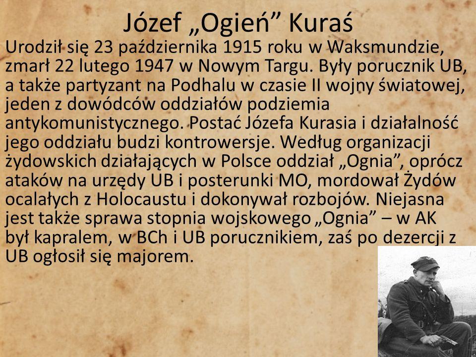 Józef Ogień Kuraś Urodził się 23 października 1915 roku w Waksmundzie, zmarł 22 lutego 1947 w Nowym Targu. Były porucznik UB, a także partyzant na Pod