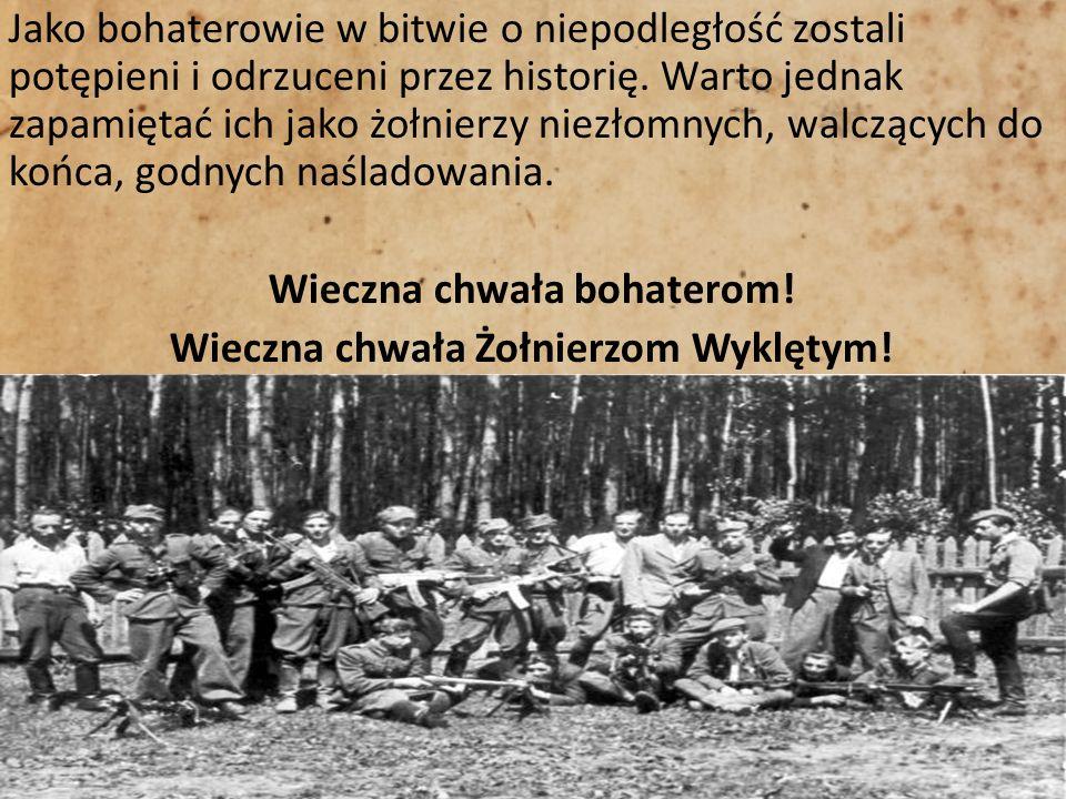 Jako bohaterowie w bitwie o niepodległość zostali potępieni i odrzuceni przez historię. Warto jednak zapamiętać ich jako żołnierzy niezłomnych, walczą
