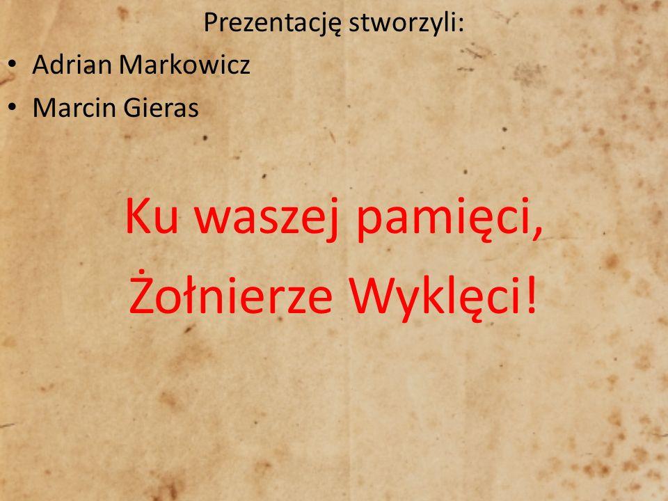 Prezentację stworzyli: Adrian Markowicz Marcin Gieras Ku waszej pamięci, Żołnierze Wyklęci!