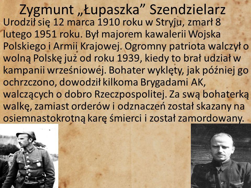 Zygmunt Łupaszka Szendzielarz Urodził się 12 marca 1910 roku w Stryju, zmarł 8 lutego 1951 roku. Był majorem kawalerii Wojska Polskiego i Armii Krajow