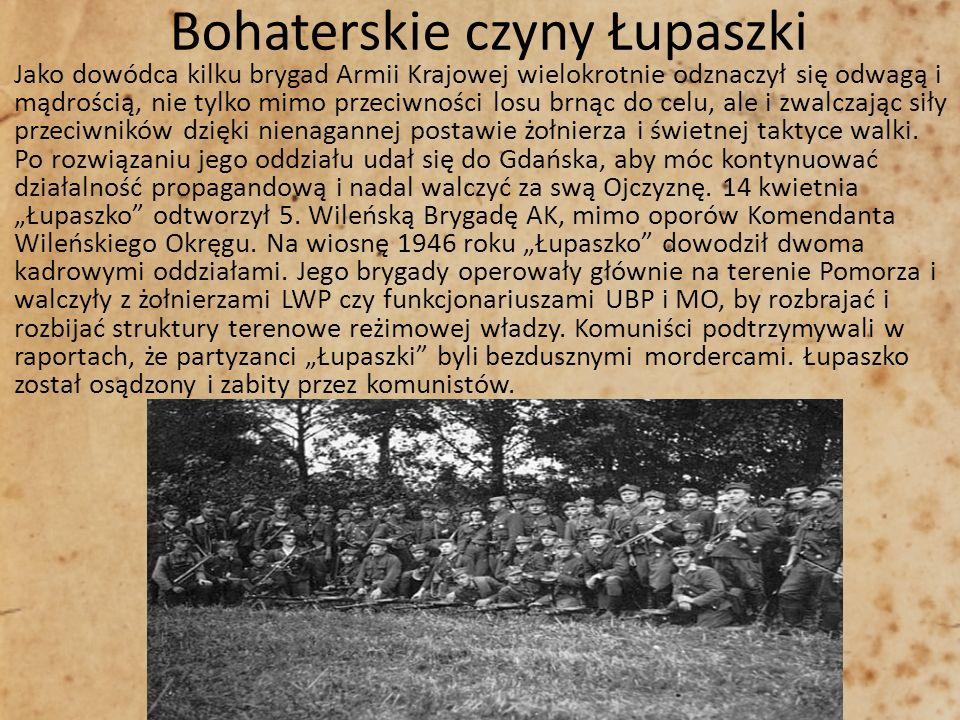 Bohaterskie czyny Łupaszki Jako dowódca kilku brygad Armii Krajowej wielokrotnie odznaczył się odwagą i mądrością, nie tylko mimo przeciwności losu br