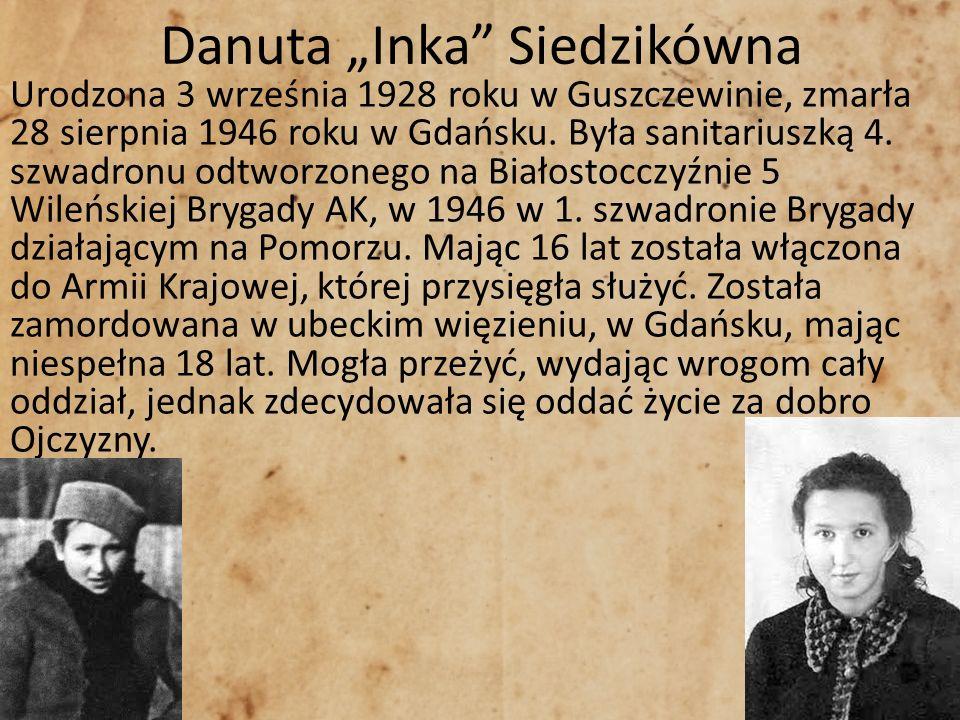 Danuta Inka Siedzikówna Urodzona 3 września 1928 roku w Guszczewinie, zmarła 28 sierpnia 1946 roku w Gdańsku. Była sanitariuszką 4. szwadronu odtworzo