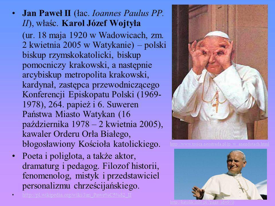 Jan Paweł II (łac. Ioannes Paulus PP. II), właśc. Karol Józef Wojtyła (ur. 18 maja 1920 w Wadowicach, zm. 2 kwietnia 2005 w Watykanie) – polski biskup
