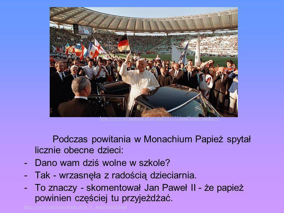 Podczas powitania w Monachium Papież spytał licznie obecne dzieci: -Dano wam dziś wolne w szkole? -Tak - wrzasnęła z radością dzieciarnia. -To znaczy