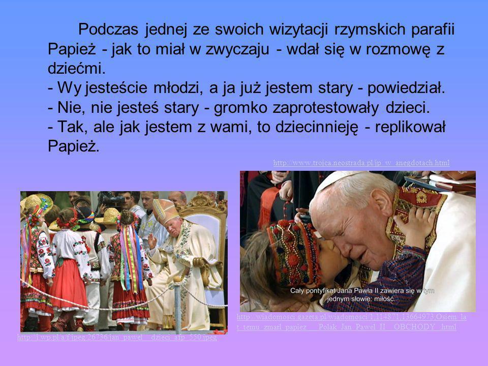 Podczas jednej ze swoich wizytacji rzymskich parafii Papież - jak to miał w zwyczaju - wdał się w rozmowę z dziećmi. - Wy jesteście młodzi, a ja już j