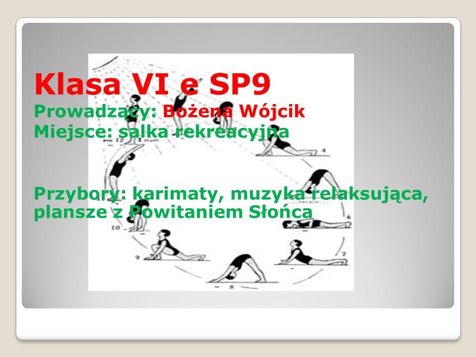 Klasa VI e SP9 Prowadzący: Bożena Wójcik Miejsce: salka rekreacyjna Przybory: karimaty, muzyka relaksująca, plansze z Powitaniem Słońca