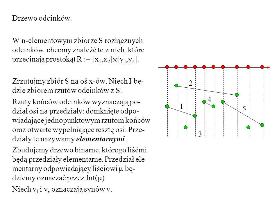 Drzewo odcinków. W n-elementowym zbiorze S rozłącznych odcinków, chcemy znaleźć te z nich, które przecinają prostokąt R := [x 1,x 2 ] [y 1,y 2 ]. Zrzu