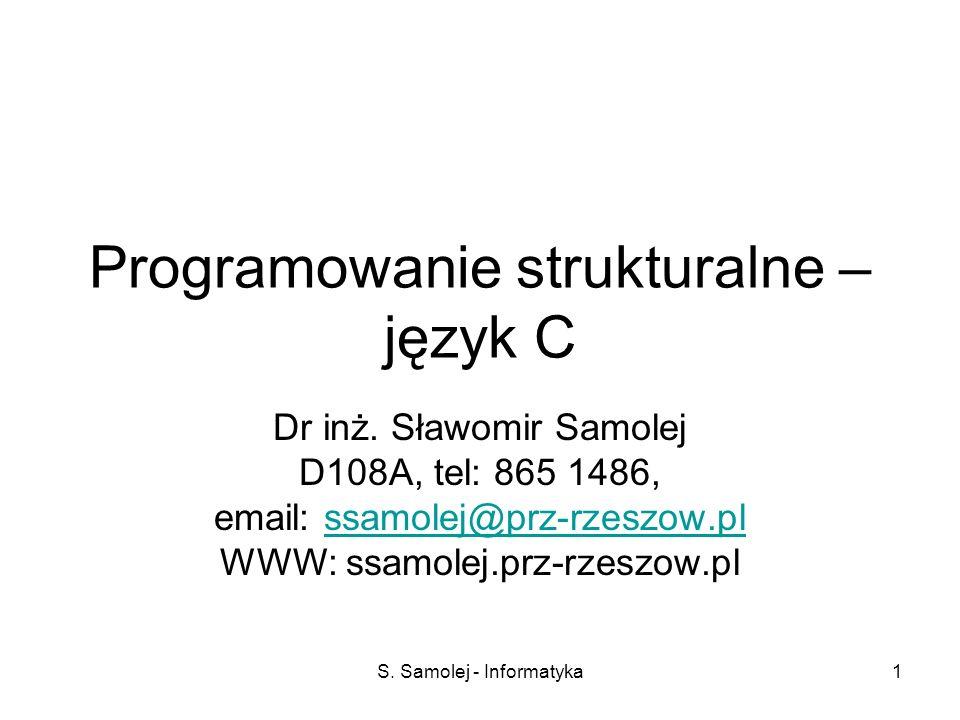 S. Samolej - Informatyka1 Programowanie strukturalne – język C Dr inż. Sławomir Samolej D108A, tel: 865 1486, email: ssamolej@prz-rzeszow.plssamolej@p