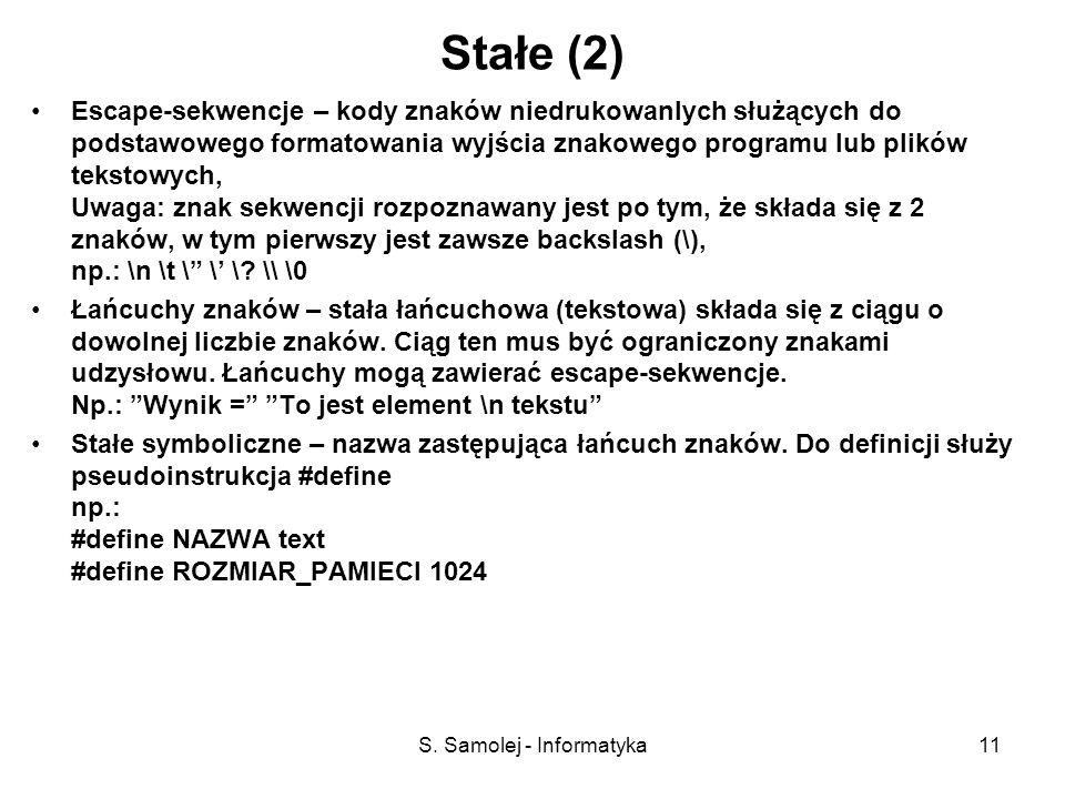 S. Samolej - Informatyka11 Stałe (2) Escape-sekwencje – kody znaków niedrukowanlych służących do podstawowego formatowania wyjścia znakowego programu