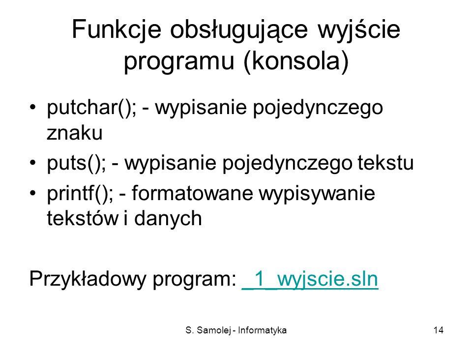 S. Samolej - Informatyka14 Funkcje obsługujące wyjście programu (konsola) putchar(); - wypisanie pojedynczego znaku puts(); - wypisanie pojedynczego t