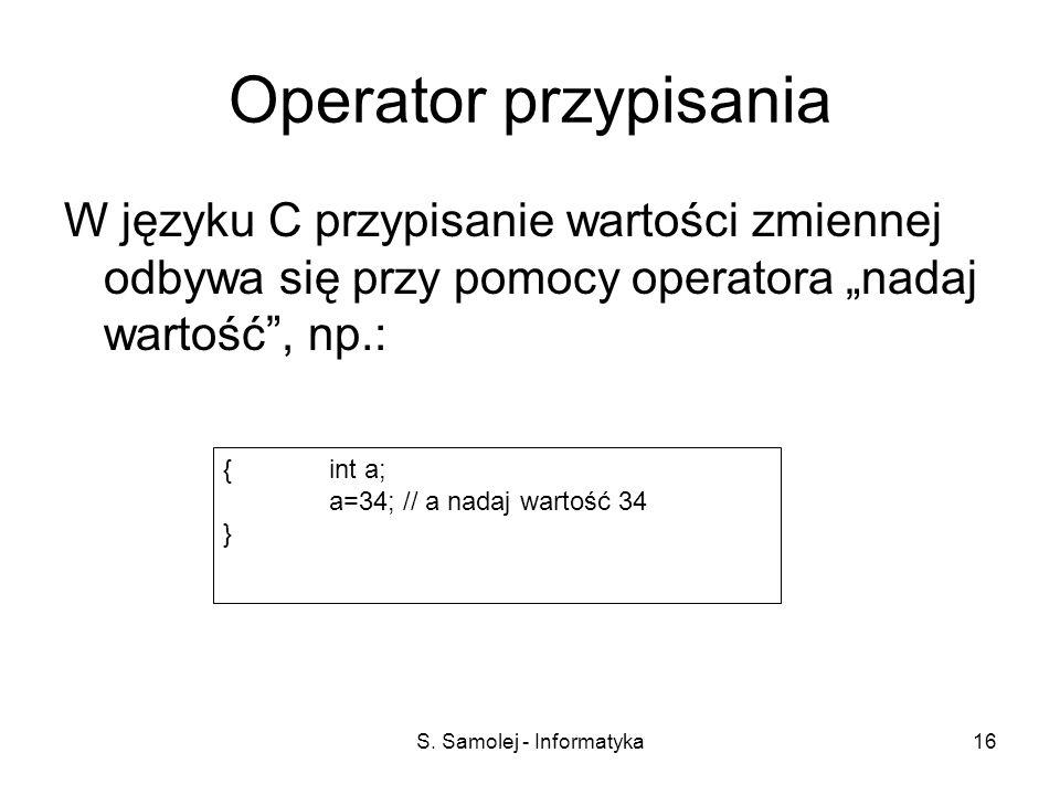 S. Samolej - Informatyka16 Operator przypisania W języku C przypisanie wartości zmiennej odbywa się przy pomocy operatora nadaj wartość, np.: { int a;