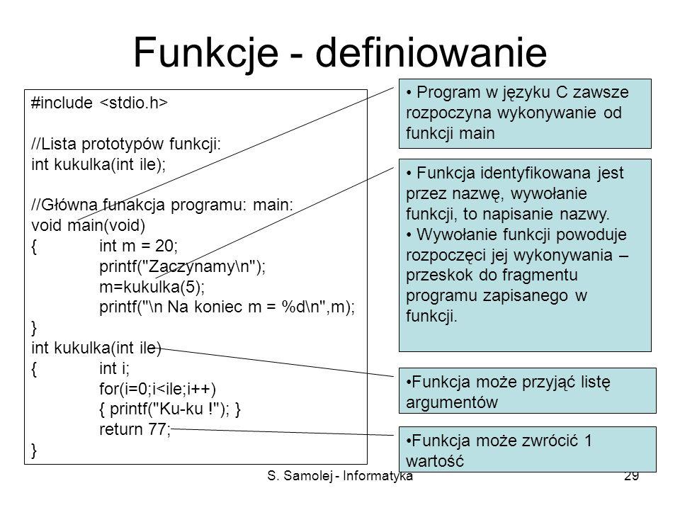S. Samolej - Informatyka29 Funkcje - definiowanie #include //Lista prototypów funkcji: int kukulka(int ile); //Główna funakcja programu: main: void ma