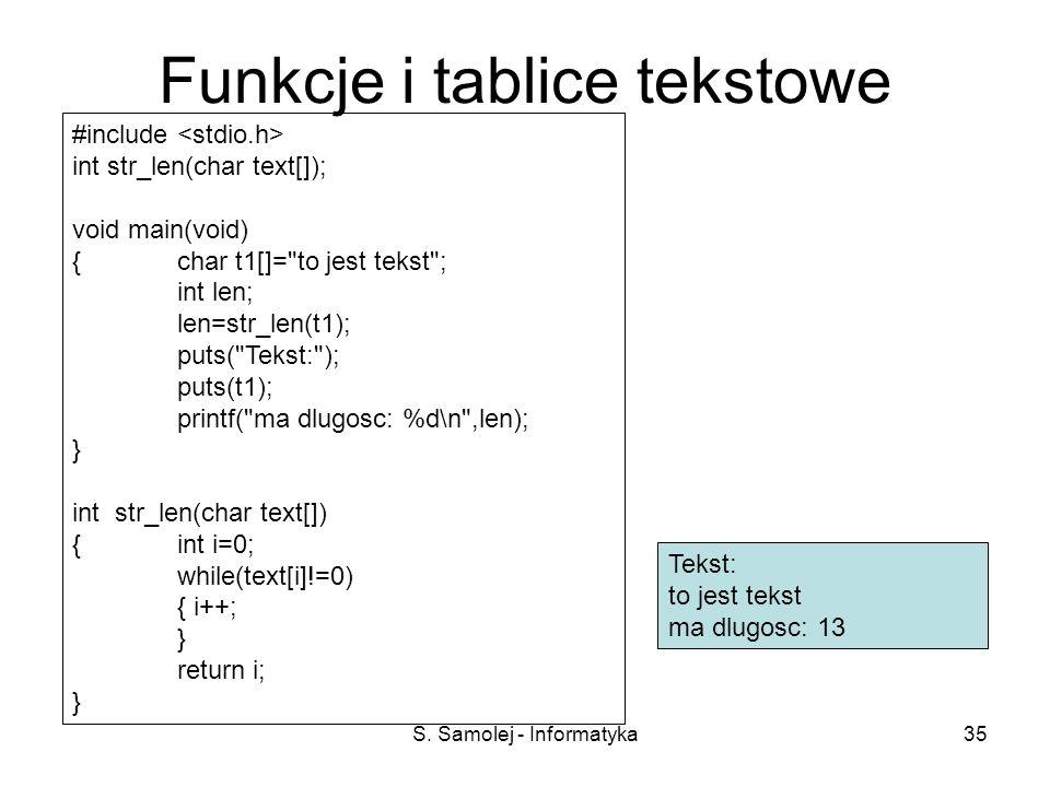 S. Samolej - Informatyka35 Funkcje i tablice tekstowe #include int str_len(char text[]); void main(void) {char t1[]=