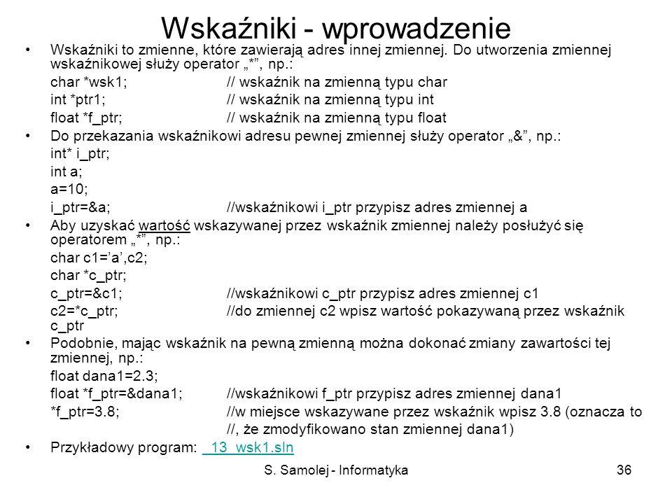 S. Samolej - Informatyka36 Wskaźniki - wprowadzenie Wskaźniki to zmienne, które zawierają adres innej zmiennej. Do utworzenia zmiennej wskaźnikowej sł