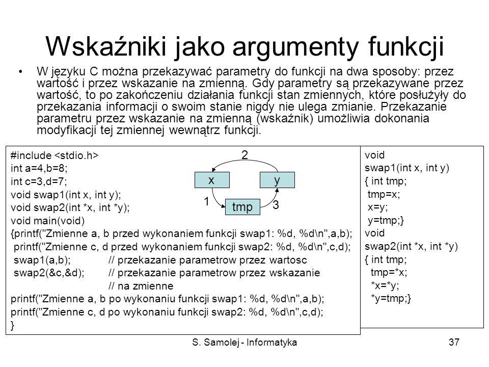 S. Samolej - Informatyka37 Wskaźniki jako argumenty funkcji W języku C można przekazywać parametry do funkcji na dwa sposoby: przez wartość i przez ws