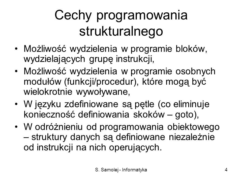 S. Samolej - Informatyka4 Cechy programowania strukturalnego Możliwość wydzielenia w programie bloków, wydzielających grupę instrukcji, Możliwość wydz