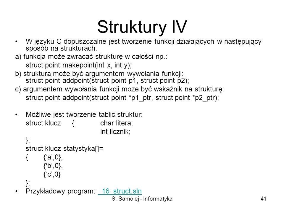 S. Samolej - Informatyka41 Struktury IV W języku C dopuszczalne jest tworzenie funkcji działających w następujący sposób na strukturach: a) funkcja mo