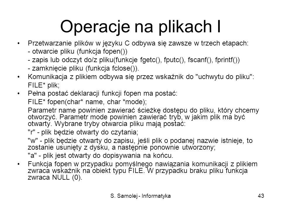 S. Samolej - Informatyka43 Operacje na plikach I Przetwarzanie plików w języku C odbywa się zawsze w trzech etapach: - otwarcie pliku (funkcja fopen()