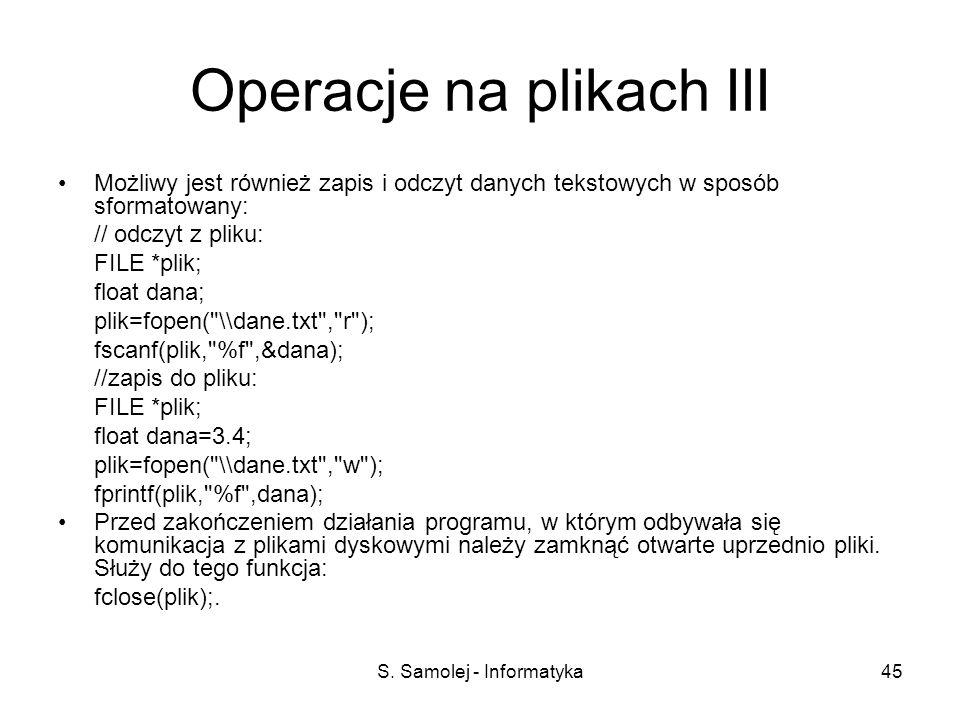 S. Samolej - Informatyka45 Operacje na plikach III Możliwy jest również zapis i odczyt danych tekstowych w sposób sformatowany: // odczyt z pliku: FIL