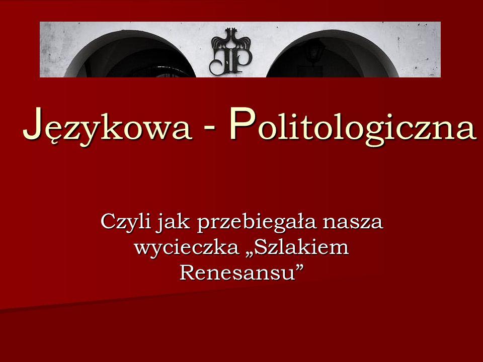 J ęzykowa - P olitologiczna Czyli jak przebiegała nasza wycieczka Szlakiem Renesansu