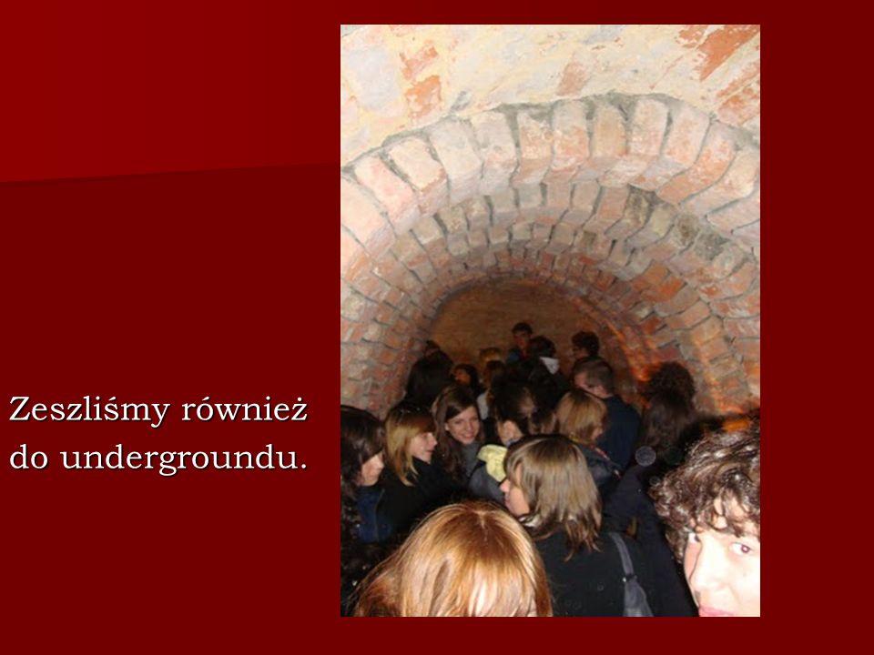 Zeszliśmy również do undergroundu.