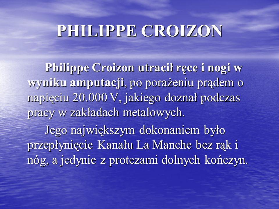 PHILIPPE CROIZON Philippe Croizon utracił ręce i nogi w wyniku amputacji, po porażeniu prądem o napięciu 20.000 V, jakiego doznał podczas pracy w zakł