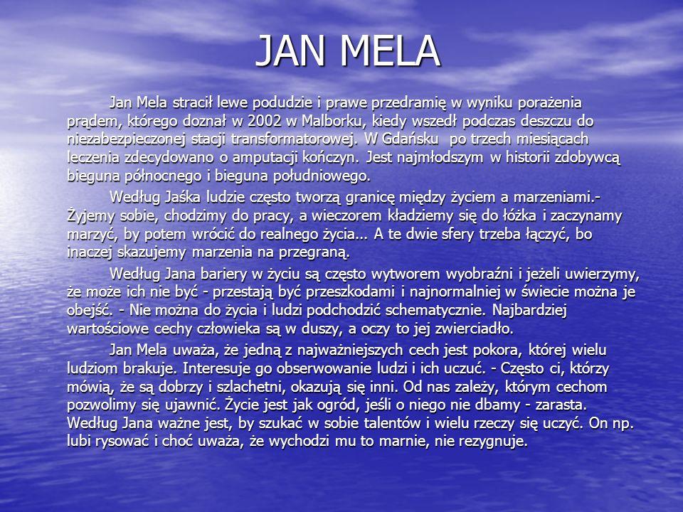 JAN MELA Jan Mela stracił lewe podudzie i prawe przedramię w wyniku porażenia prądem, którego doznał w 2002 w Malborku, kiedy wszedł podczas deszczu d