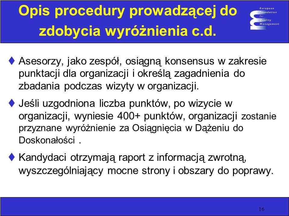16 Opis procedury prowadzącej do zdobycia wyróżnienia c.d. Asesorzy, jako zespół, osiągną konsensus w zakresie punktacji dla organizacji i określą zag