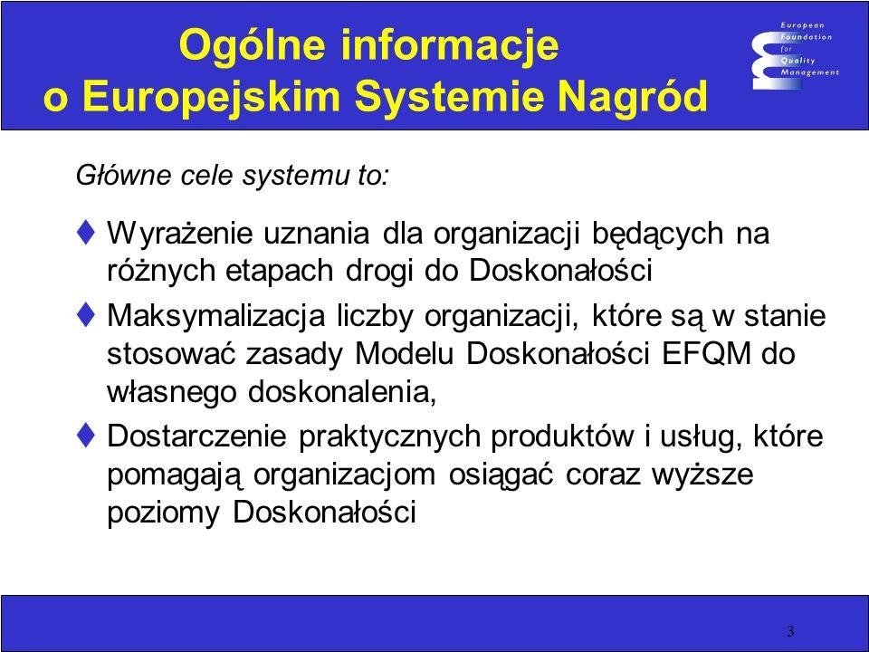 3 Ogólne informacje o Europejskim Systemie Nagród Główne cele systemu to: Wyrażenie uznania dla organizacji będących na różnych etapach drogi do Doskonałości Maksymalizacja liczby organizacji, które są w stanie stosować zasady Modelu Doskonałości EFQM do własnego doskonalenia, Dostarczenie praktycznych produktów i usług, które pomagają organizacjom osiągać coraz wyższe poziomy Doskonałości
