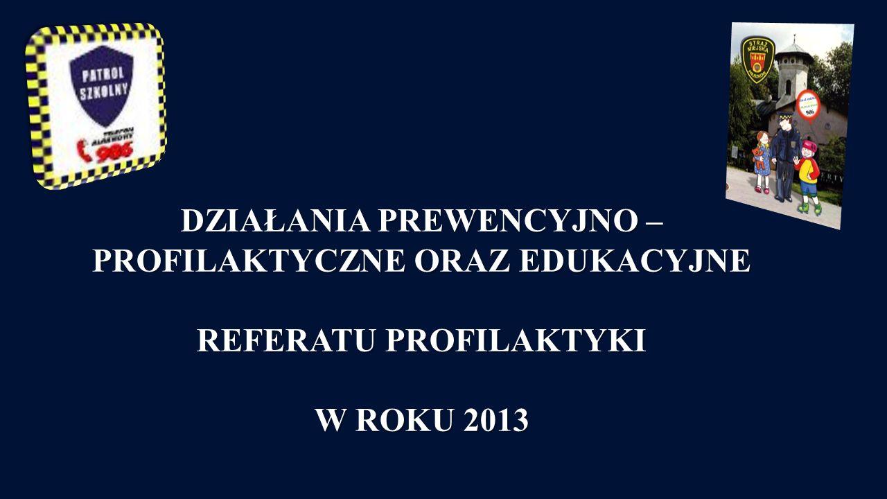 DZIAŁANIA PREWENCYJNO – PROFILAKTYCZNE ORAZ EDUKACYJNE REFERATU PROFILAKTYKI W ROKU 2013