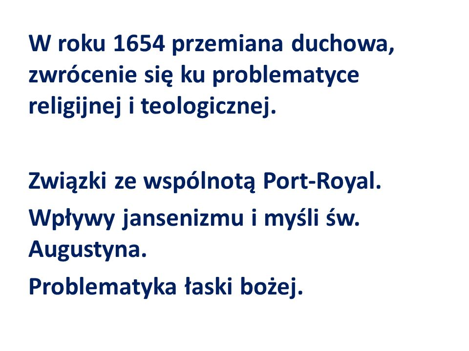 W roku 1654 przemiana duchowa, zwrócenie się ku problematyce religijnej i teologicznej. Związki ze wspólnotą Port-Royal. Wpływy jansenizmu i myśli św.
