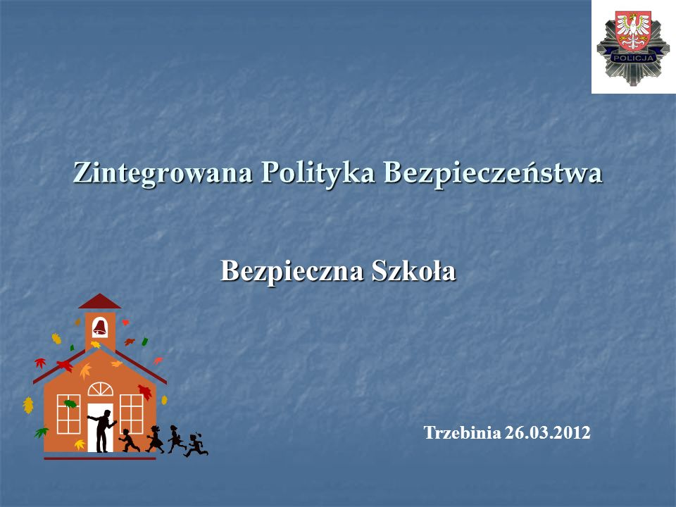 Zintegrowana Polityka Bezpieczeństwa Bezpieczna Szkoła Trzebinia 26.03.2012