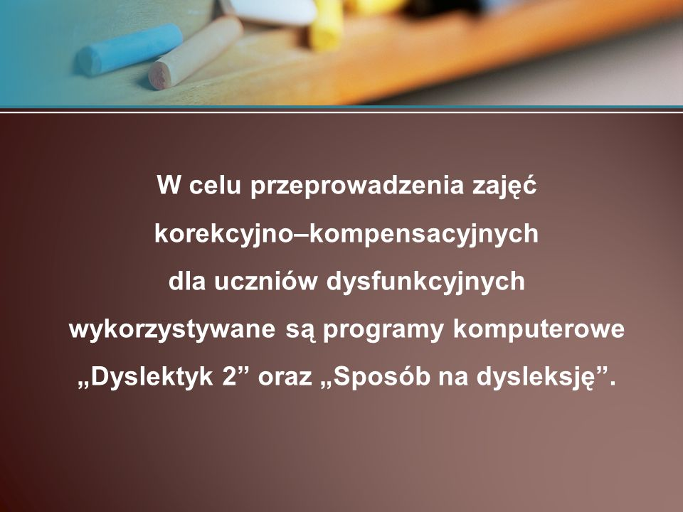 W celu przeprowadzenia zajęć korekcyjno–kompensacyjnych dla uczniów dysfunkcyjnych wykorzystywane są programy komputerowe Dyslektyk 2 oraz Sposób na dysleksję.