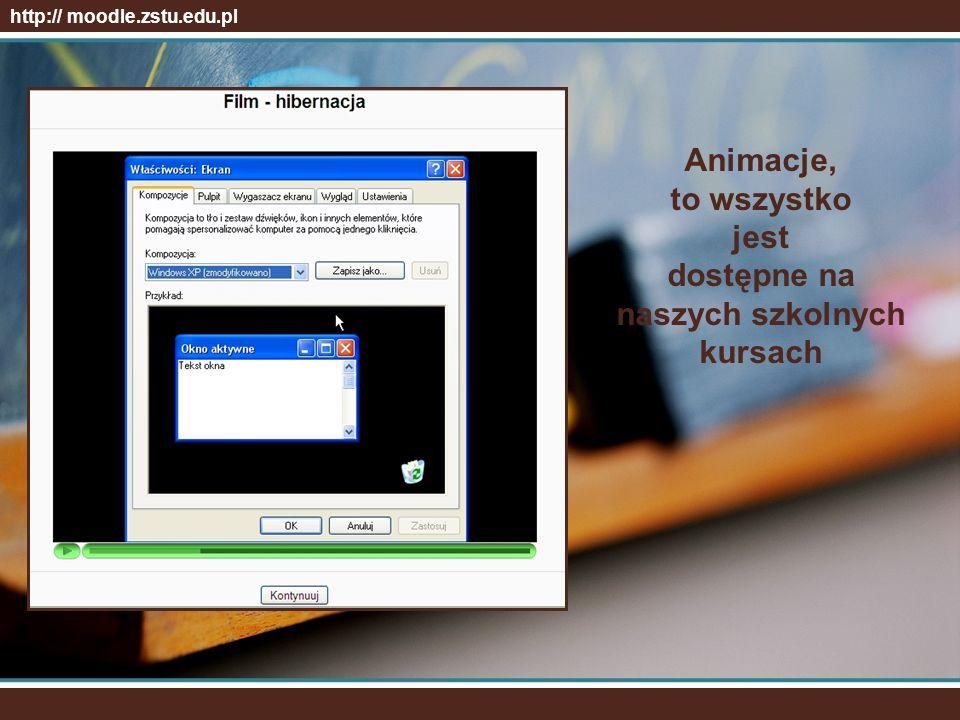 http:// moodle.zstu.edu.pl Animacje, to wszystko jest dostępne na naszych szkolnych kursach