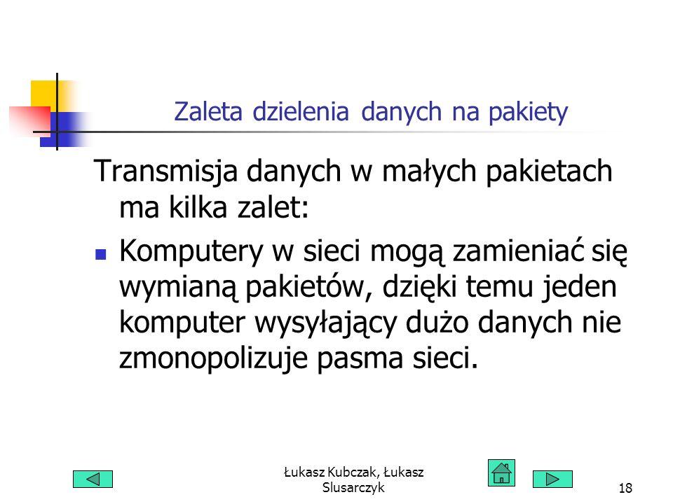 Łukasz Kubczak, Łukasz Slusarczyk18 Zaleta dzielenia danych na pakiety Transmisja danych w małych pakietach ma kilka zalet: Komputery w sieci mogą zam