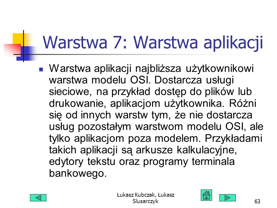 Łukasz Kubczak, Łukasz Slusarczyk63 Warstwa 7: Warstwa aplikacji Warstwa aplikacji najbliższa użytkownikowi warstwa modelu OSI. Dostarcza usługi sieci