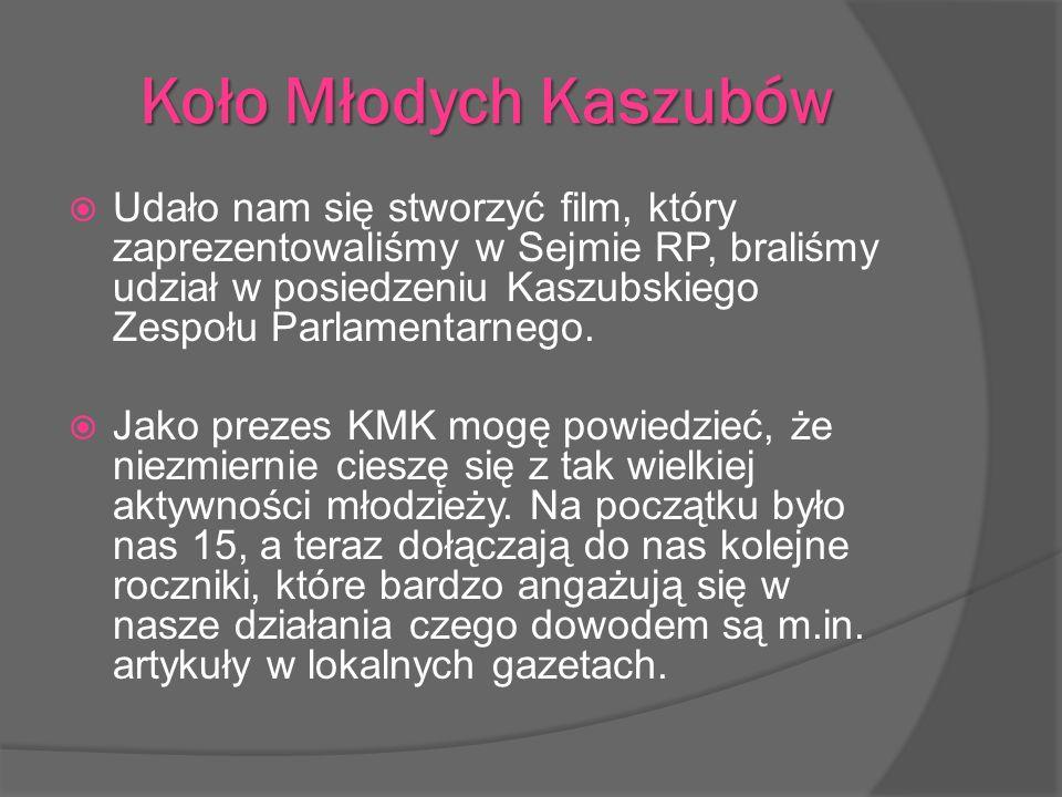 Udało nam się stworzyć film, który zaprezentowaliśmy w Sejmie RP, braliśmy udział w posiedzeniu Kaszubskiego Zespołu Parlamentarnego. Jako prezes KMK
