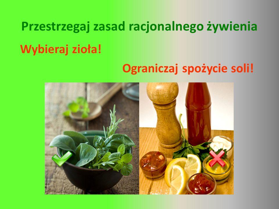 Przestrzegaj zasad racjonalnego żywienia Wybieraj zioła! Ograniczaj spożycie soli!