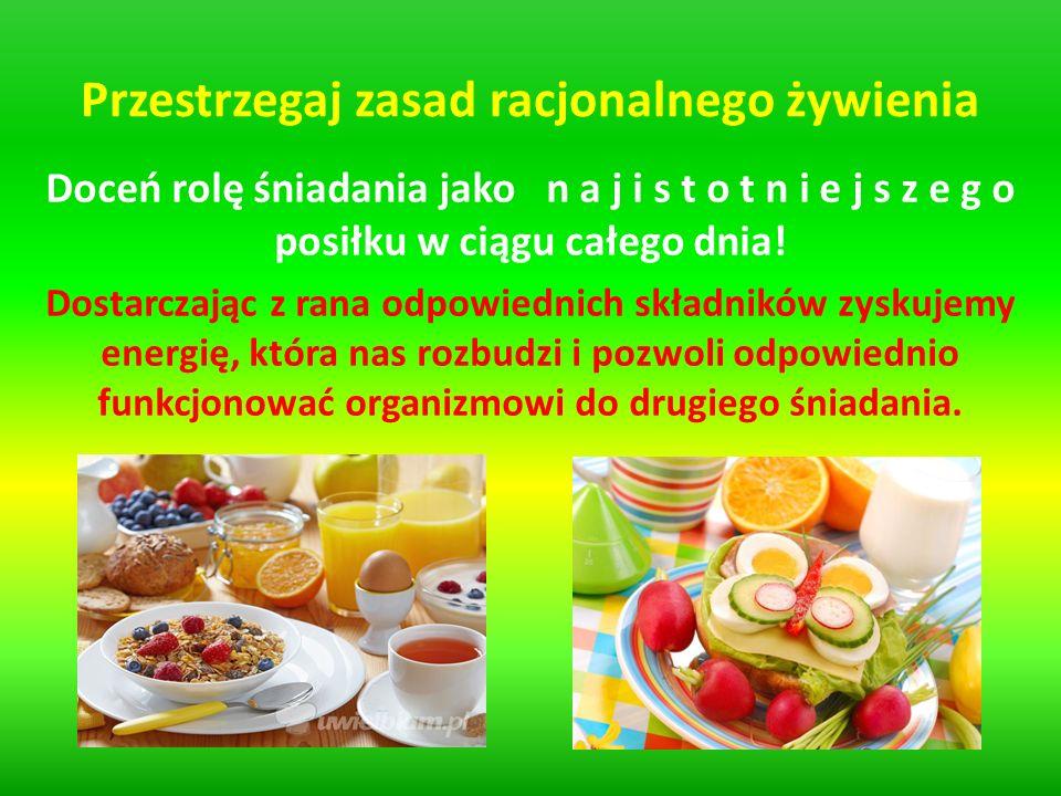 Przestrzegaj zasad racjonalnego żywienia Doceń rolę śniadania jako n a j i s t o t n i e j s z e g o posiłku w ciągu całego dnia.
