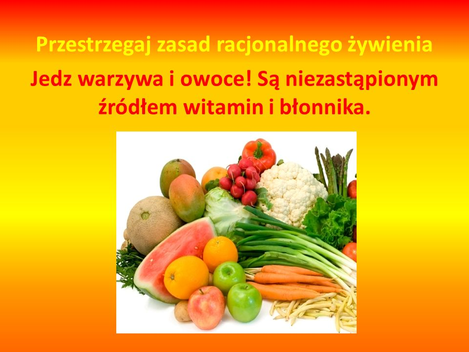 Przestrzegaj zasad racjonalnego żywienia Jedz warzywa i owoce.