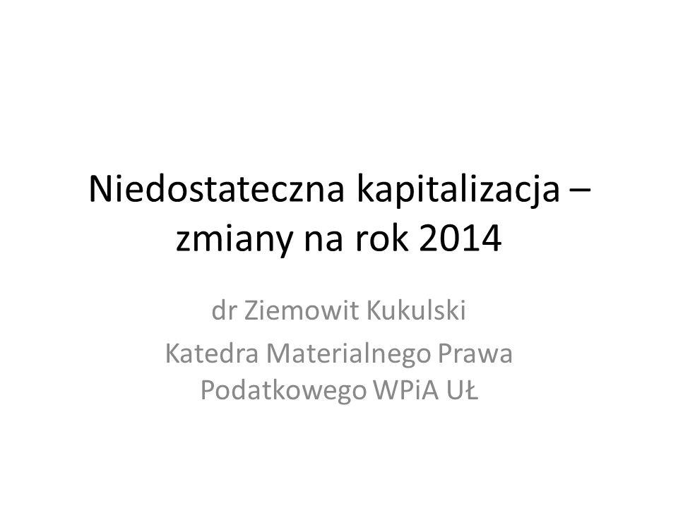 Niedostateczna kapitalizacja – zmiany na rok 2014 dr Ziemowit Kukulski Katedra Materialnego Prawa Podatkowego WPiA UŁ