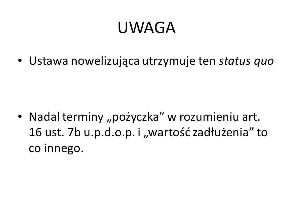 UWAGA Ustawa nowelizująca utrzymuje ten status quo Nadal terminy pożyczka w rozumieniu art. 16 ust. 7b u.p.d.o.p. i wartość zadłużenia to co innego.